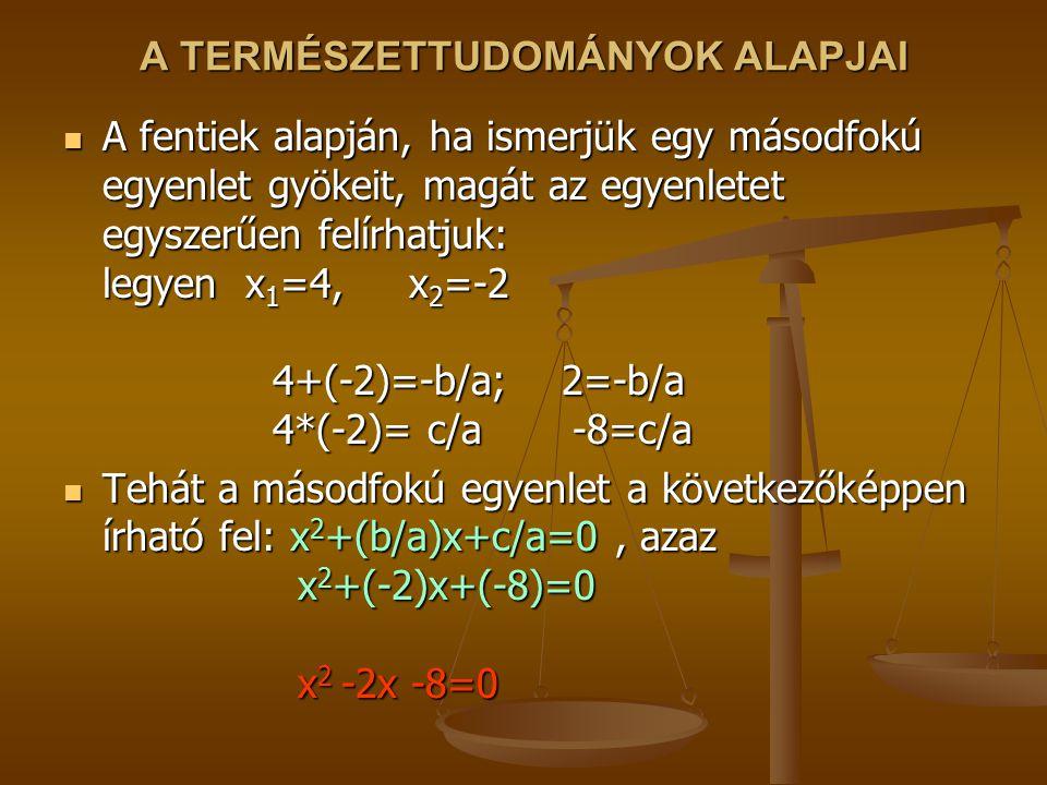 A TERMÉSZETTUDOMÁNYOK ALAPJAI A fentiek alapján, ha ismerjük egy másodfokú egyenlet gyökeit, magát az egyenletet egyszerűen felírhatjuk: legyen x 1 =4