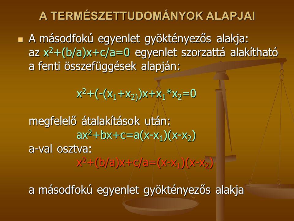 A TERMÉSZETTUDOMÁNYOK ALAPJAI A másodfokú egyenlet gyöktényezős alakja: az x 2 +(b/a)x+c/a=0 egyenlet szorzattá alakítható a fenti összefüggések alapj
