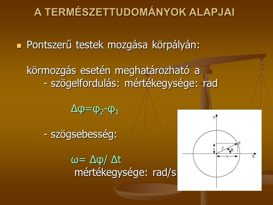A TERMÉSZETTUDOMÁNYOK ALAPJAI Pontszerű testek mozgása körpályán: körmozgás esetén meghatározható a - szögelfordulás: mértékegysége: rad Δφ=φ 2 -φ 1 -