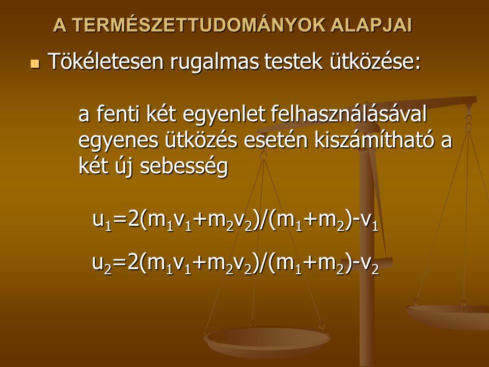 A TERMÉSZETTUDOMÁNYOK ALAPJAI Tökéletesen rugalmas testek ütközése: a fenti két egyenlet felhasználásával egyenes ütközés esetén kiszámítható a két új