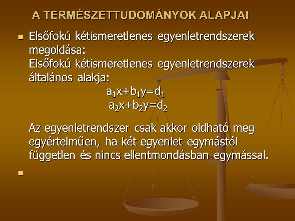 A TERMÉSZETTUDOMÁNYOK ALAPJAI Elsőfokú kétismeretlenes egyenletrendszerek megoldása: Elsőfokú kétismeretlenes egyenletrendszerek általános alakja: a 1