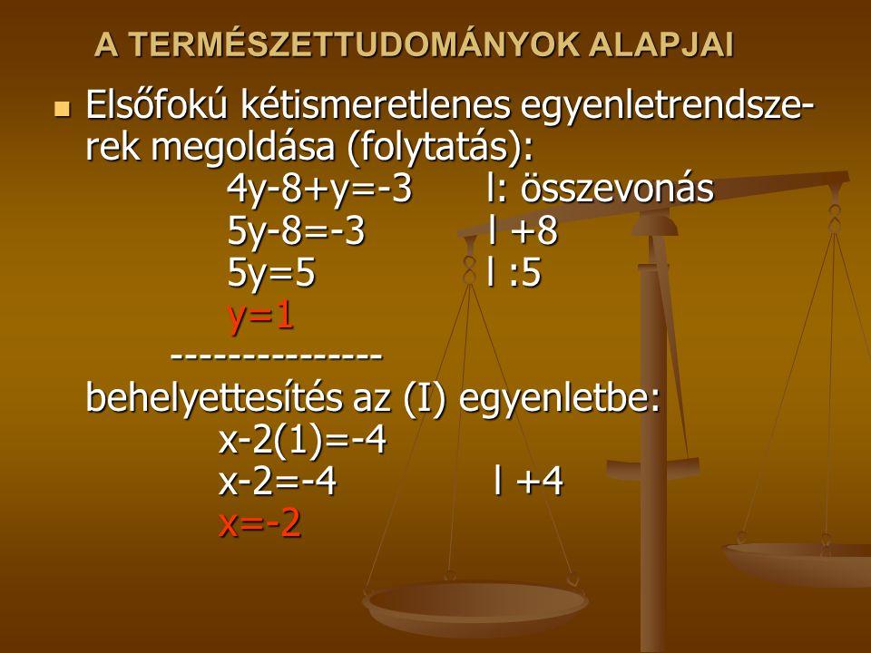 A TERMÉSZETTUDOMÁNYOK ALAPJAI Elsőfokú kétismeretlenes egyenletrendsze- rek megoldása (folytatás): 4y-8+y=-3 l: összevonás 5y-8=-3l +8 5y=5 l :5 y=1 -