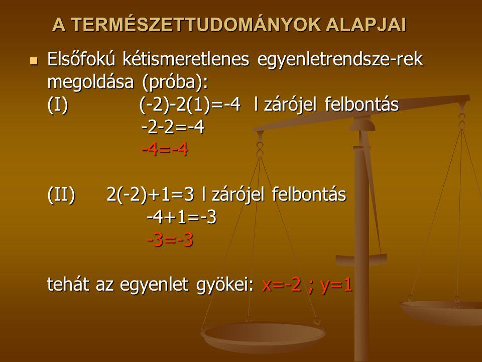 A TERMÉSZETTUDOMÁNYOK ALAPJAI Elsőfokú kétismeretlenes egyenletrendsze-rek megoldása (próba): (I) (-2)-2(1)=-4 l zárójel felbontás -2-2=-4 -4=-4 (II)