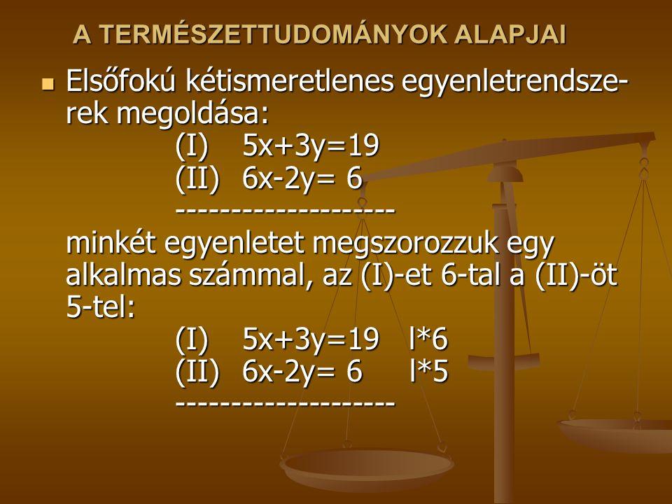 A TERMÉSZETTUDOMÁNYOK ALAPJAI Elsőfokú kétismeretlenes egyenletrendsze- rek megoldása: (I)5x+3y=19 (II)6x-2y= 6 -------------------- minkét egyenletet