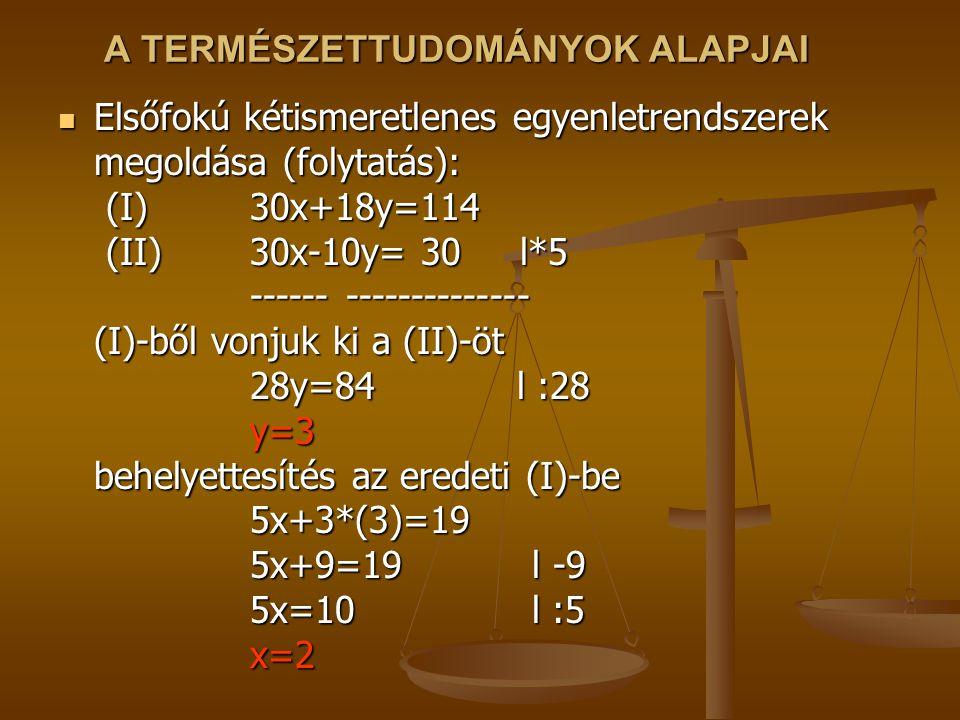 A TERMÉSZETTUDOMÁNYOK ALAPJAI Elsőfokú kétismeretlenes egyenletrendszerek megoldása (folytatás): (I)30x+18y=114 (II)30x-10y= 30 l*5 ------------------