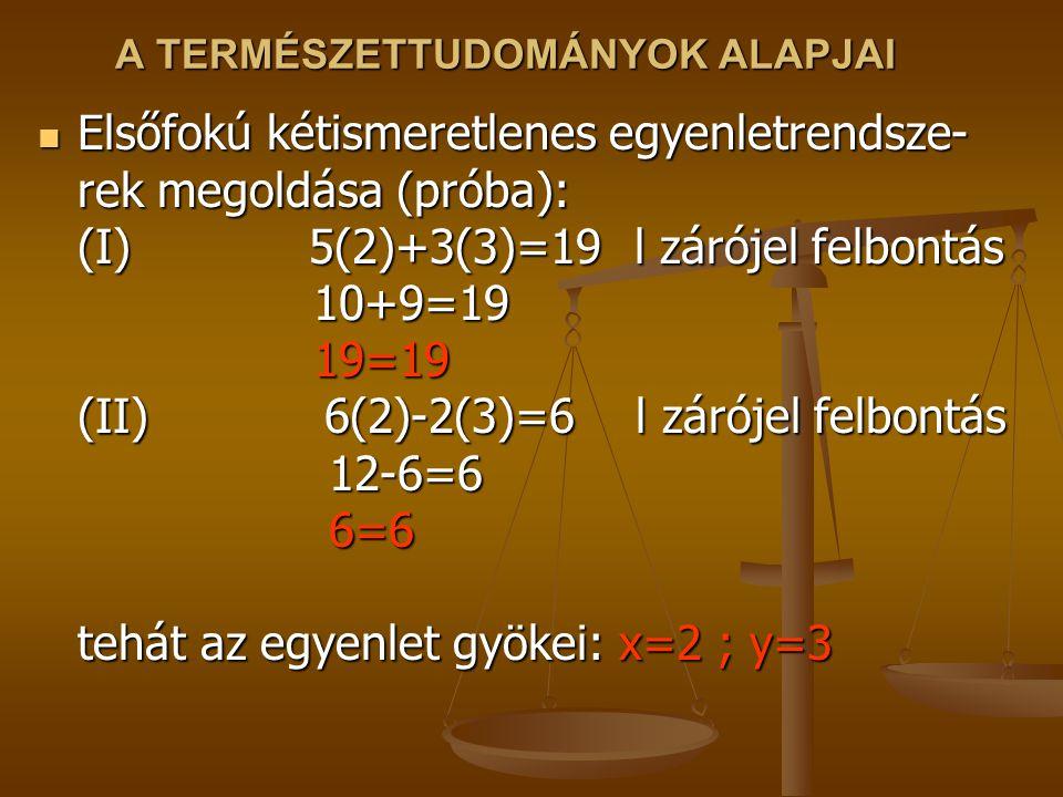 A TERMÉSZETTUDOMÁNYOK ALAPJAI Elsőfokú kétismeretlenes egyenletrendsze- rek megoldása (próba): (I) 5(2)+3(3)=19 l zárójel felbontás 10+9=19 19=19 (II)