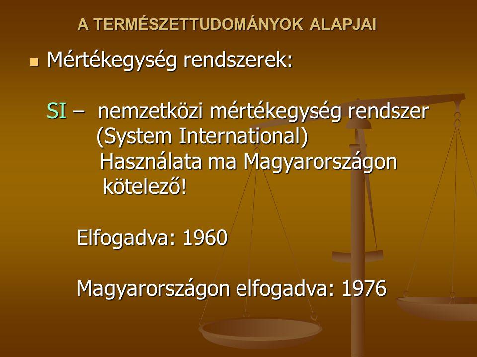 A TERMÉSZETTUDOMÁNYOK ALAPJAI Mértékegység rendszerek: SI – nemzetközi mértékegység rendszer (System International) Használata ma Magyarországon kötel