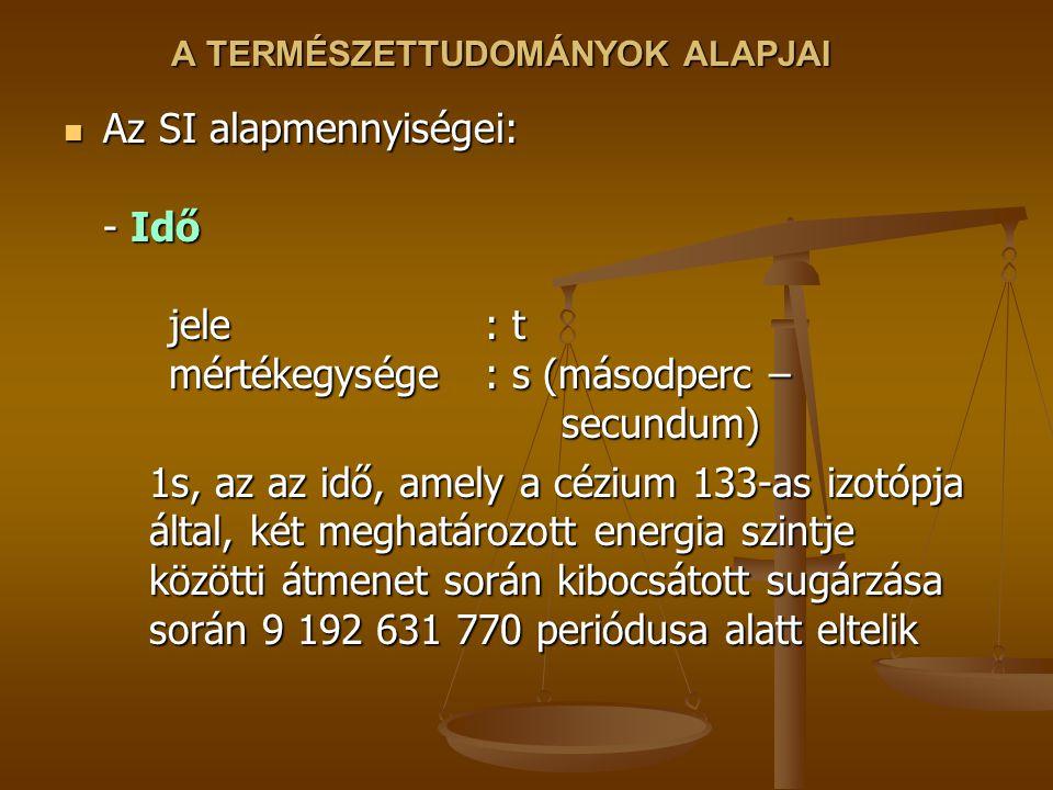 A TERMÉSZETTUDOMÁNYOK ALAPJAI Az SI alapmennyiségei: - Idő jele : t mértékegysége: s (másodperc – secundum) Az SI alapmennyiségei: - Idő jele : t mért
