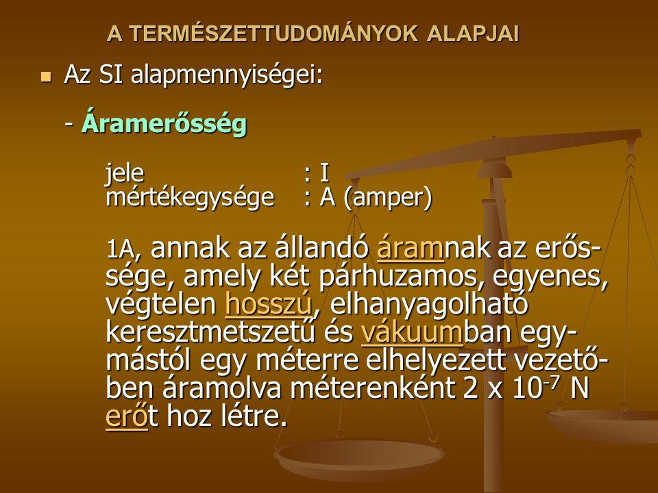 A TERMÉSZETTUDOMÁNYOK ALAPJAI Az SI alapmennyiségei: - Áramerősség jele : I mértékegysége: A (amper) 1A, annak az állandó áramnak az erős- sége, amely