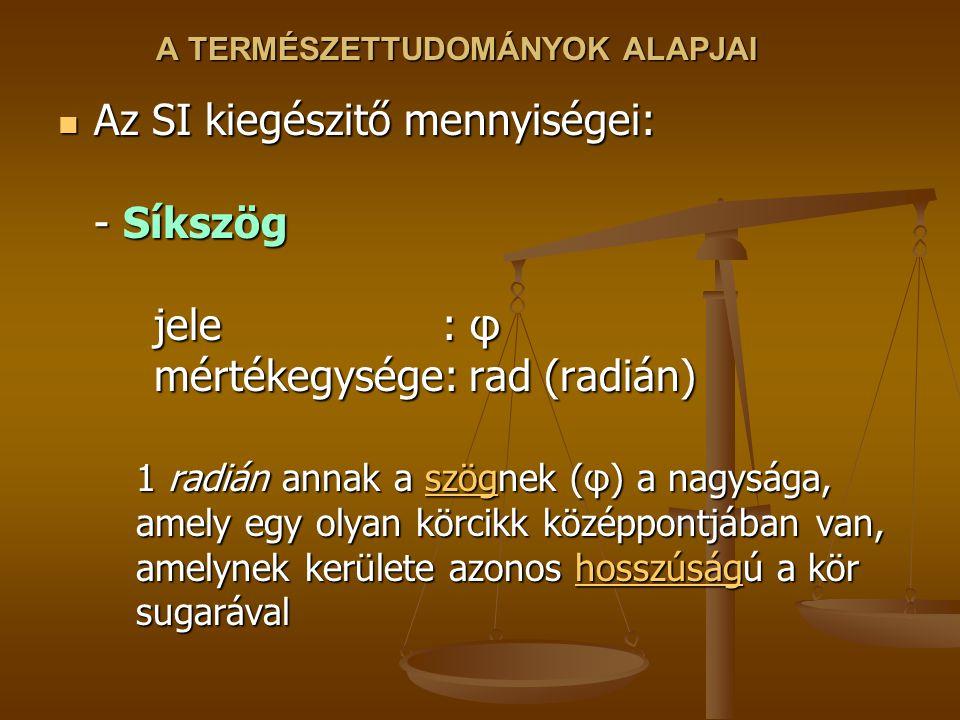 A TERMÉSZETTUDOMÁNYOK ALAPJAI Az SI kiegészitő mennyiségei: - Síkszög jele : φ mértékegysége: rad (radián) Az SI kiegészitő mennyiségei: - Síkszög jel