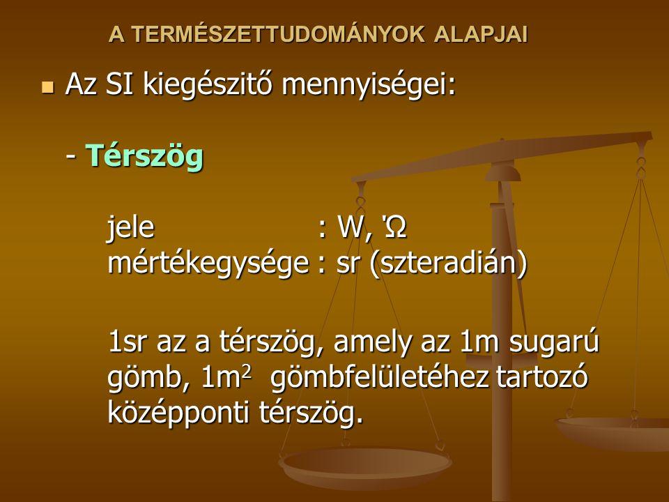 A TERMÉSZETTUDOMÁNYOK ALAPJAI Az SI kiegészitő mennyiségei: - Térszög jele : W, Ώ mértékegysége : sr (szteradián) Az SI kiegészitő mennyiségei: - Térs