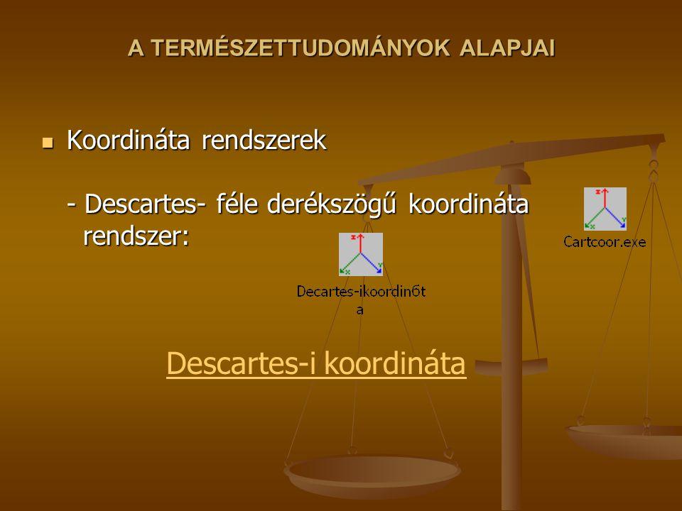 A TERMÉSZETTUDOMÁNYOK ALAPJAI Koordináta rendszerek - Descartes- féle derékszögű koordináta rendszer: Koordináta rendszerek - Descartes- féle derékszö
