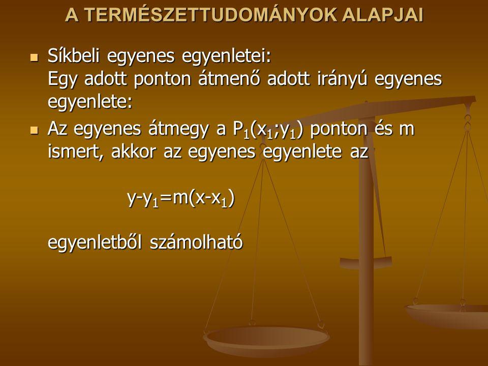 A TERMÉSZETTUDOMÁNYOK ALAPJAI Síkbeli egyenes egyenletei: Egy adott ponton átmenő adott irányú egyenes egyenlete: Síkbeli egyenes egyenletei: Egy adot