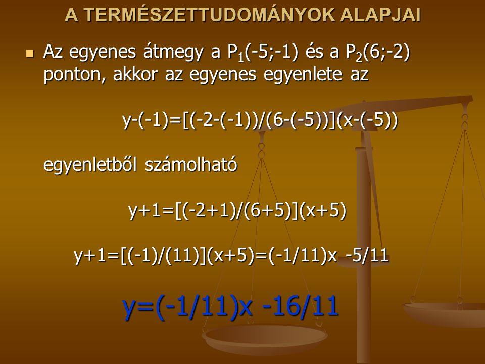 A TERMÉSZETTUDOMÁNYOK ALAPJAI Az egyenes átmegy a P 1 (-5;-1) és a P 2 (6;-2) ponton, akkor az egyenes egyenlete az y-(-1)=[(-2-(-1))/(6-(-5))](x-(-5)
