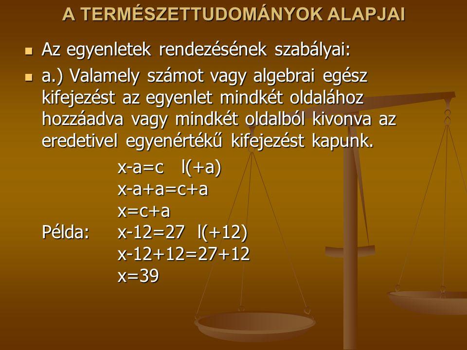 A TERMÉSZETTUDOMÁNYOK ALAPJAI Az egyenletek rendezésének szabályai: Az egyenletek rendezésének szabályai: a.) Valamely számot vagy algebrai egész kife