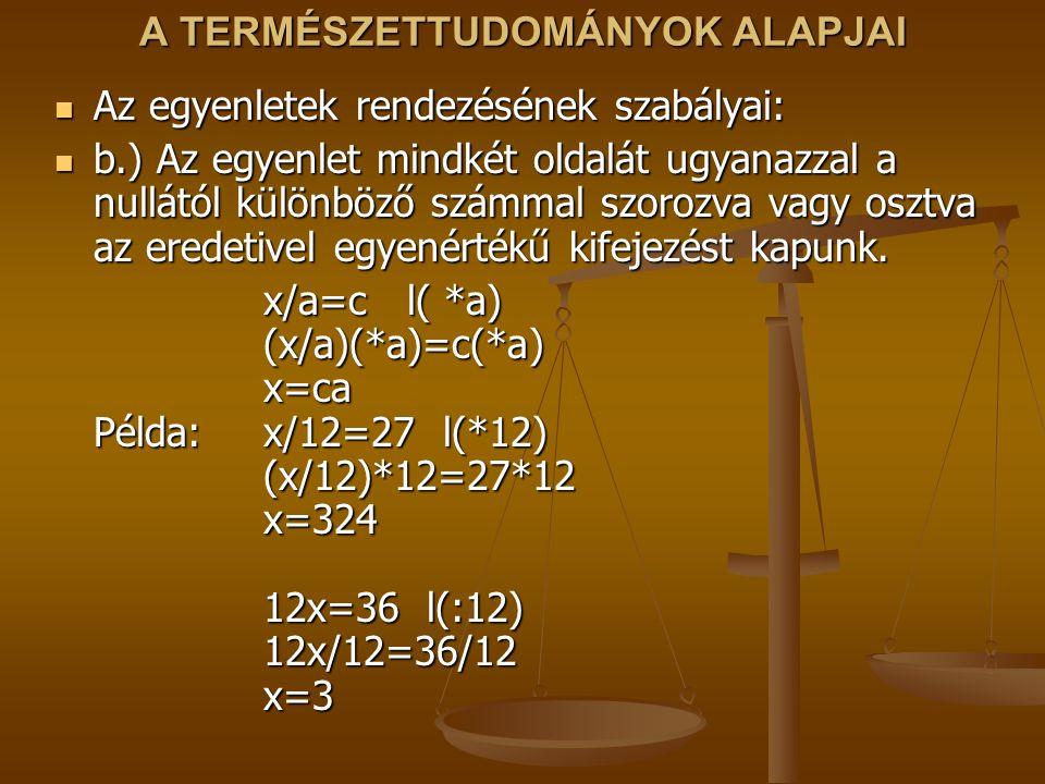 A TERMÉSZETTUDOMÁNYOK ALAPJAI Az egyenletek rendezésének szabályai: Az egyenletek rendezésének szabályai: b.) Az egyenlet mindkét oldalát ugyanazzal a