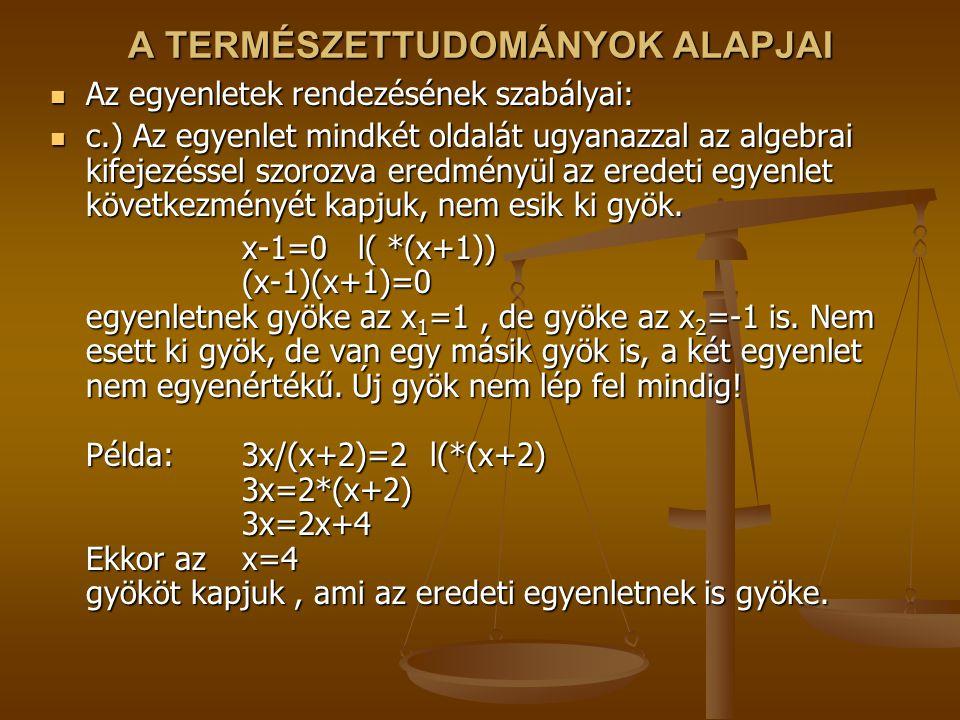 A TERMÉSZETTUDOMÁNYOK ALAPJAI Az egyenletek rendezésének szabályai: Az egyenletek rendezésének szabályai: c.) Az egyenlet mindkét oldalát ugyanazzal a