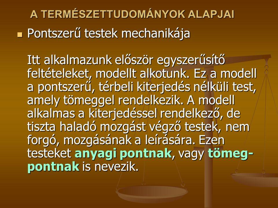 A TERMÉSZETTUDOMÁNYOK ALAPJAI Pontszerű testek mechanikája Itt alkalmazunk először egyszerűsítő feltételeket, modellt alkotunk. Ez a modell a pontszer