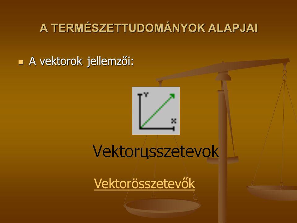 A TERMÉSZETTUDOMÁNYOK ALAPJAI A vektorok jellemzői: A vektorok jellemzői: Vektorösszetevők