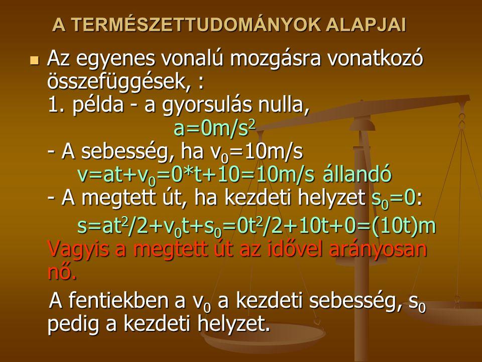 A TERMÉSZETTUDOMÁNYOK ALAPJAI Az egyenes vonalú mozgásra vonatkozó összefüggések, : 1. példa - a gyorsulás nulla, a=0m/s 2 - A sebesség, ha v 0 =10m/s