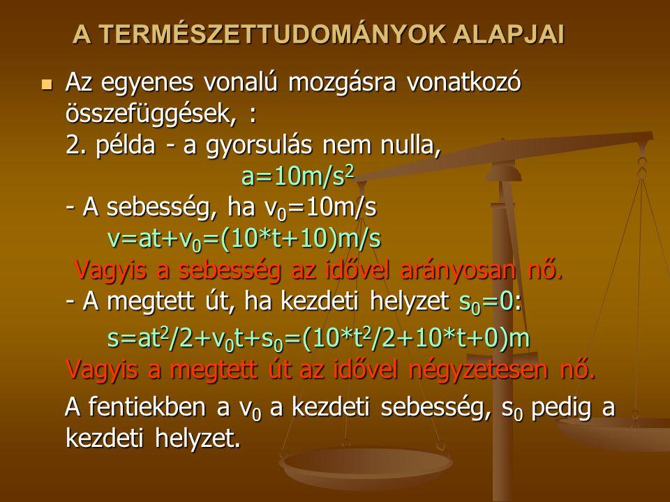 A TERMÉSZETTUDOMÁNYOK ALAPJAI Az egyenes vonalú mozgásra vonatkozó összefüggések, : 2. példa - a gyorsulás nem nulla, a=10m/s 2 - A sebesség, ha v 0 =