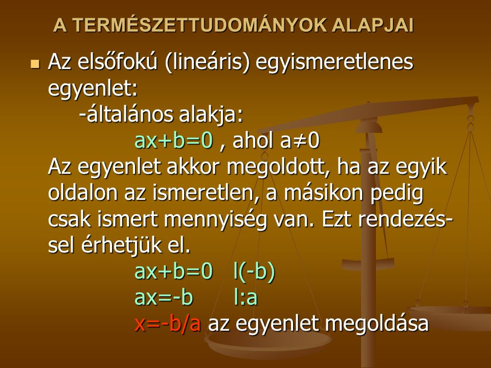 A TERMÉSZETTUDOMÁNYOK ALAPJAI Az elsőfokú (lineáris) egyismeretlenes egyenlet: -általános alakja: ax+b=0, ahol a≠0 Az egyenlet akkor megoldott, ha az