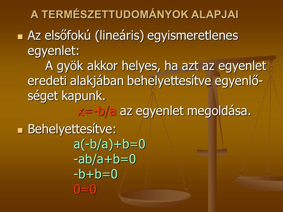 A TERMÉSZETTUDOMÁNYOK ALAPJAI Az elsőfokú (lineáris) egyismeretlenes egyenlet: A gyök akkor helyes, ha azt az egyenlet eredeti alakjában behelyettesít