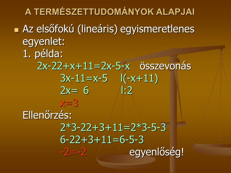A TERMÉSZETTUDOMÁNYOK ALAPJAI Az elsőfokú (lineáris) egyismeretlenes egyenlet: 1. példa: 2x-22+x+11=2x-5-x összevonás 3x-11=x-5 l(-x+11) 2x=6 l:2 x=3