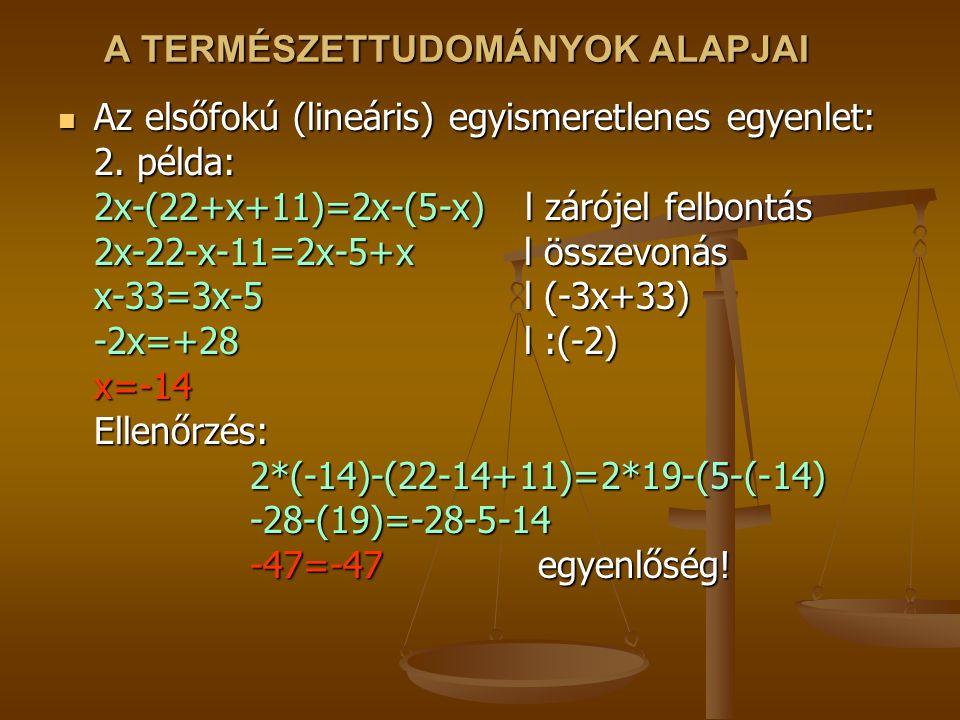 A TERMÉSZETTUDOMÁNYOK ALAPJAI Az elsőfokú (lineáris) egyismeretlenes egyenlet: 2. példa: 2x-(22+x+11)=2x-(5-x) l zárójel felbontás 2x-22-x-11=2x-5+x l