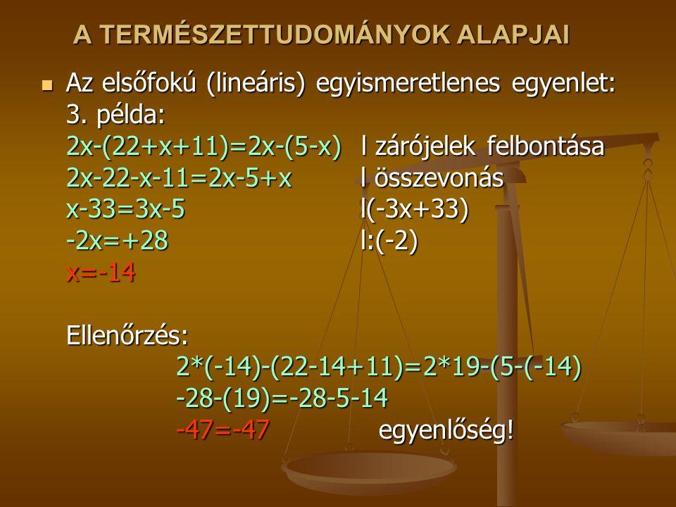 A TERMÉSZETTUDOMÁNYOK ALAPJAI Az elsőfokú (lineáris) egyismeretlenes egyenlet: 3. példa: 2x-(22+x+11)=2x-(5-x) l zárójelek felbontása 2x-22-x-11=2x-5+