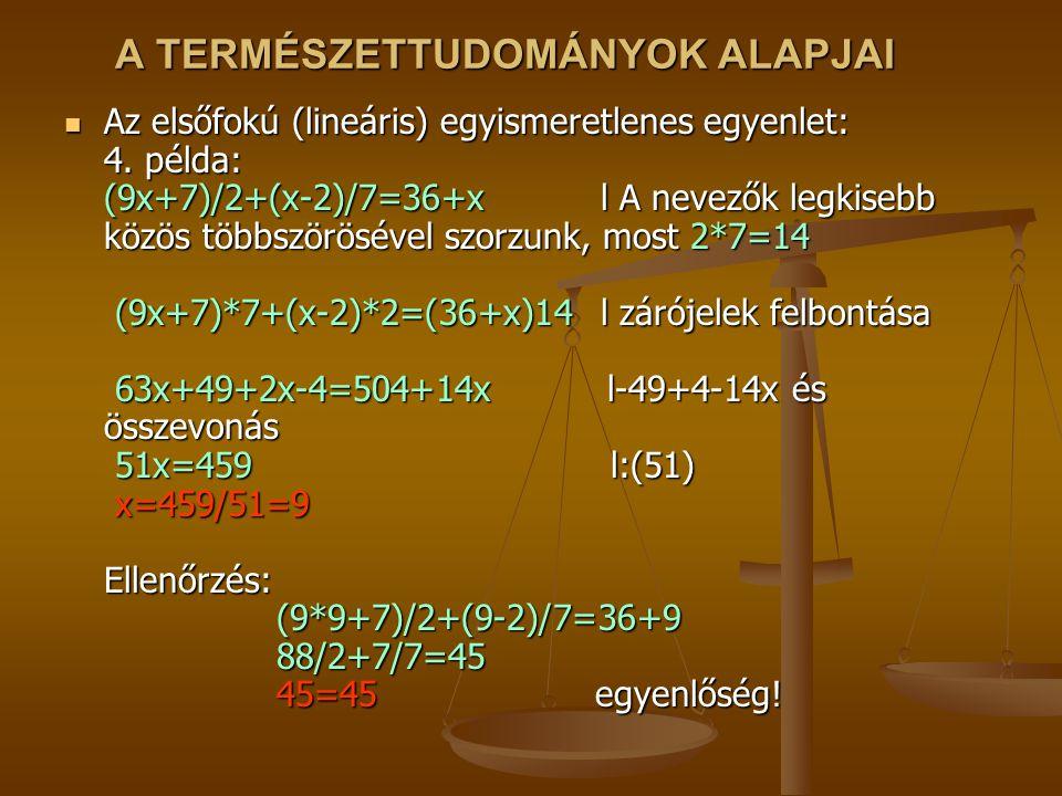 A TERMÉSZETTUDOMÁNYOK ALAPJAI Az elsőfokú (lineáris) egyismeretlenes egyenlet: 4. példa: (9x+7)/2+(x-2)/7=36+x l A nevezők legkisebb közös többszörösé