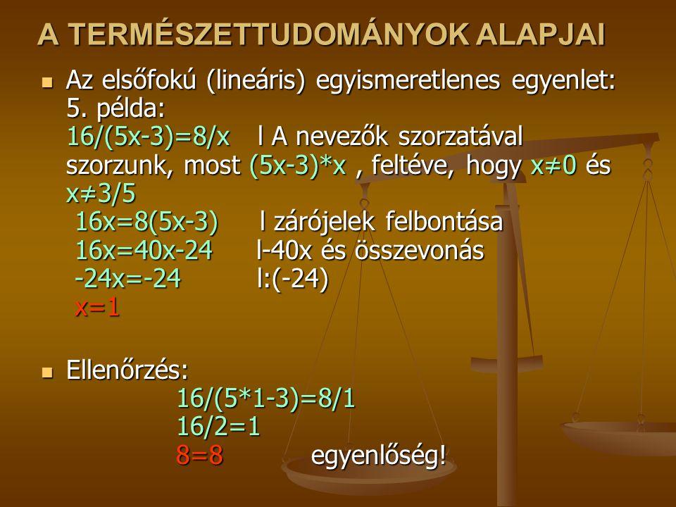 A TERMÉSZETTUDOMÁNYOK ALAPJAI Az elsőfokú (lineáris) egyismeretlenes egyenlet: 5. példa: 16/(5x-3)=8/x l A nevezők szorzatával szorzunk, most (5x-3)*x