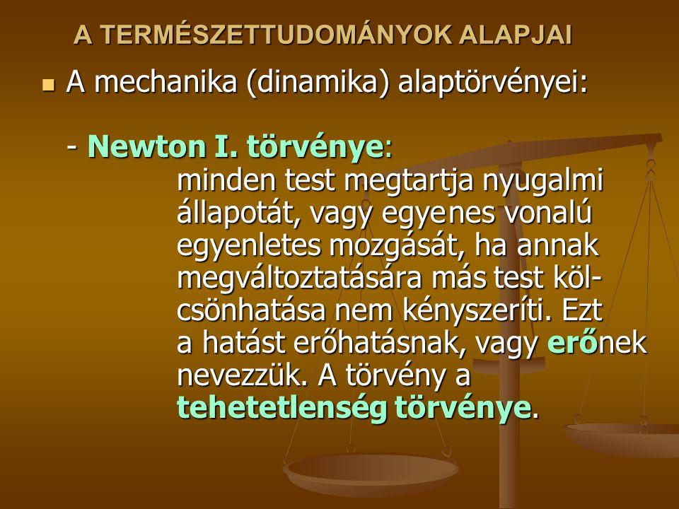A TERMÉSZETTUDOMÁNYOK ALAPJAI A mechanika (dinamika) alaptörvényei: - Newton I. törvénye: minden test megtartja nyugalmi állapotát, vagy egyenes vonal