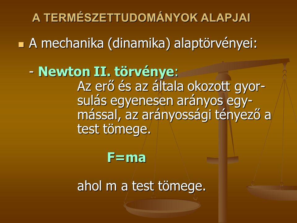 A TERMÉSZETTUDOMÁNYOK ALAPJAI A mechanika (dinamika) alaptörvényei: - Newton II. törvénye: Az erő és az általa okozott gyor- sulás egyenesen arányos e