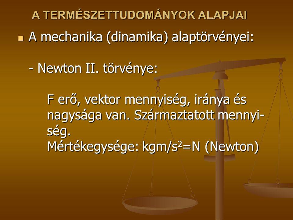 A TERMÉSZETTUDOMÁNYOK ALAPJAI A mechanika (dinamika) alaptörvényei: - Newton II. törvénye: F erő, vektor mennyiség, iránya és nagysága van. Származtat