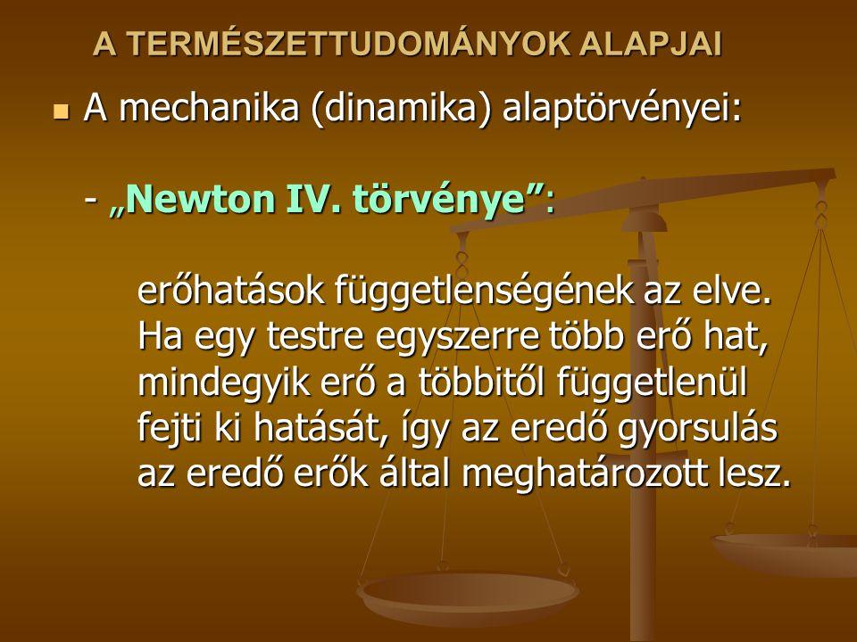 """A TERMÉSZETTUDOMÁNYOK ALAPJAI A mechanika (dinamika) alaptörvényei: - """"Newton IV. törvénye"""": erőhatások függetlenségének az elve. Ha egy testre egysze"""