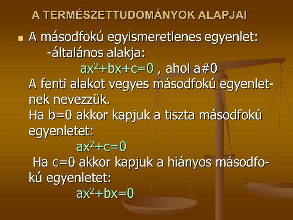 A TERMÉSZETTUDOMÁNYOK ALAPJAI A másodfokú egyismeretlenes egyenlet: -általános alakja: ax 2 +bx+c=0, ahol a#0 A fenti alakot vegyes másodfokú egyenlet