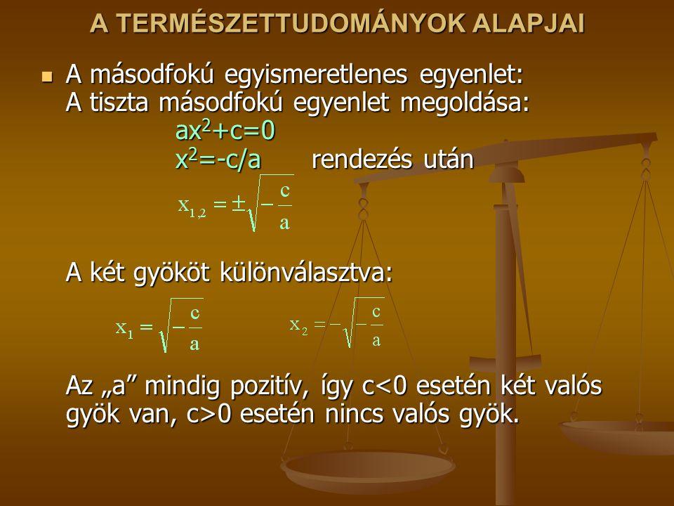 A TERMÉSZETTUDOMÁNYOK ALAPJAI A másodfokú egyismeretlenes egyenlet: A tiszta másodfokú egyenlet megoldása: ax 2 +c=0 x 2 =-c/a rendezés után A két gyö