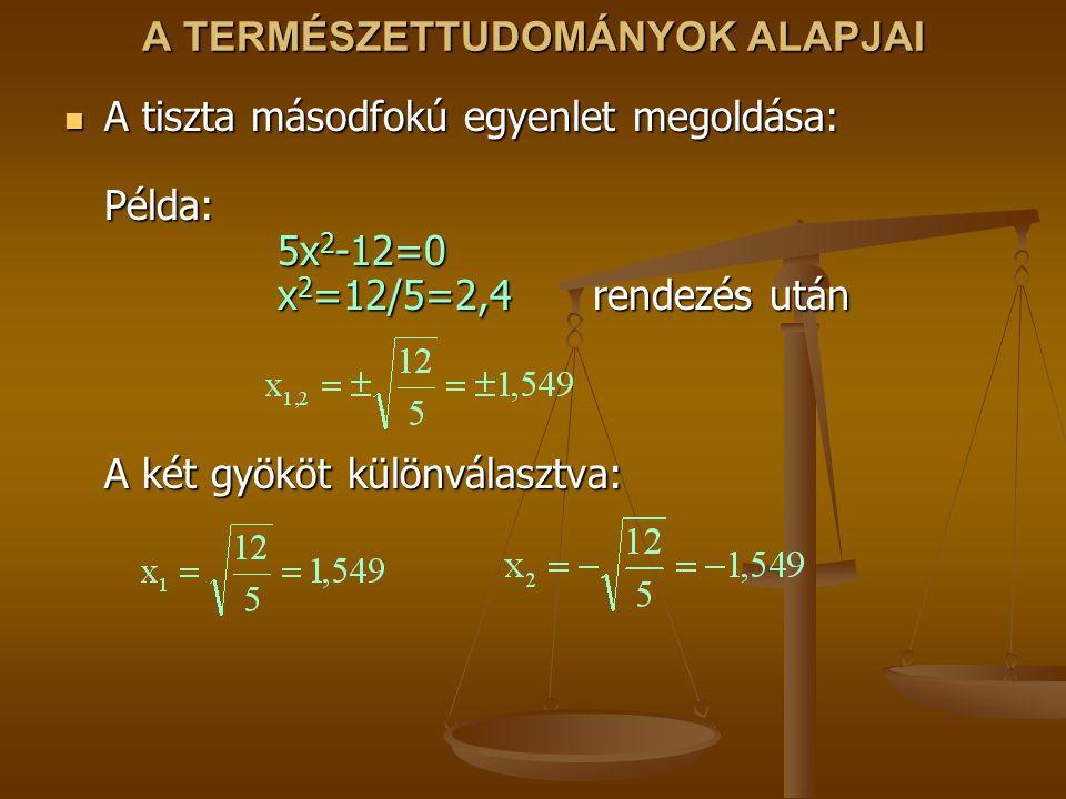 A TERMÉSZETTUDOMÁNYOK ALAPJAI A tiszta másodfokú egyenlet megoldása: Példa: 5x 2 -12=0 x 2 =12/5=2,4 rendezés után A két gyököt különválasztva: A tisz