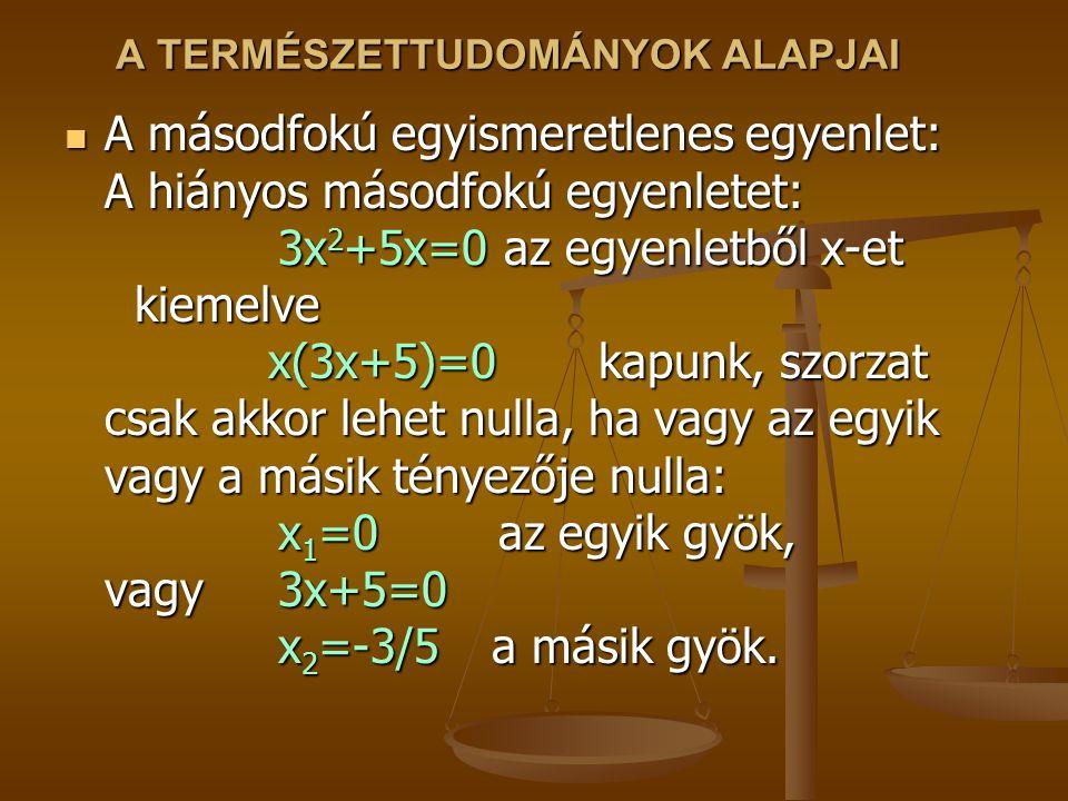A TERMÉSZETTUDOMÁNYOK ALAPJAI A másodfokú egyismeretlenes egyenlet: A hiányos másodfokú egyenletet: 3x 2 +5x=0 az egyenletből x-et kiemelve x(3x+5)=0