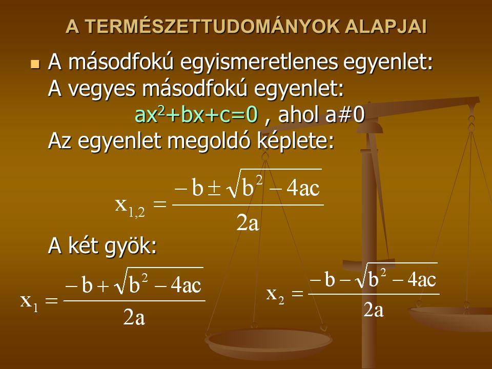 A TERMÉSZETTUDOMÁNYOK ALAPJAI A másodfokú egyismeretlenes egyenlet: A vegyes másodfokú egyenlet: ax 2 +bx+c=0, ahol a#0 Az egyenlet megoldó képlete: A