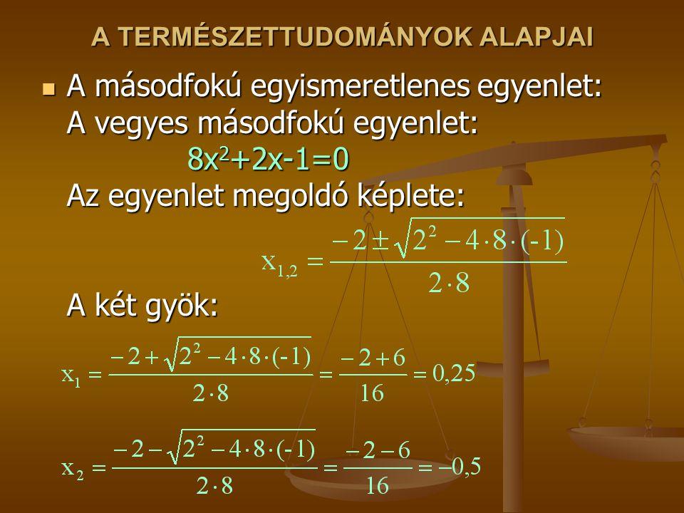 A TERMÉSZETTUDOMÁNYOK ALAPJAI A másodfokú egyismeretlenes egyenlet: A vegyes másodfokú egyenlet: 8x 2 +2x-1=0 Az egyenlet megoldó képlete: A két gyök: