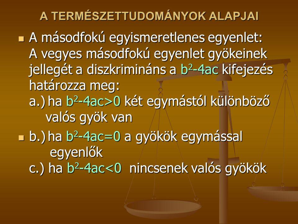 A TERMÉSZETTUDOMÁNYOK ALAPJAI A másodfokú egyismeretlenes egyenlet: A vegyes másodfokú egyenlet gyökeinek jellegét a diszkrimináns a b 2 -4ac kifejezé