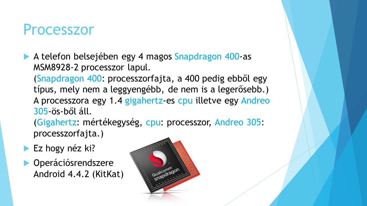 Processzor  A telefon belsejében egy 4 magos Snapdragon 400-as MSM8928-2 processzor lapul. (Snapdragon 400: processzorfajta, a 400 pedig ebből egy tí
