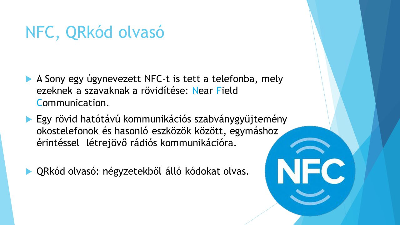 NFC, QRkód olvasó  A Sony egy úgynevezett NFC-t is tett a telefonba, mely ezeknek a szavaknak a rövidítése: Near Field Communication.  Egy rövid hat