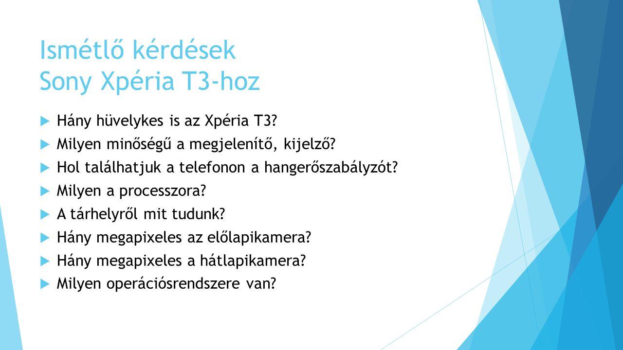 Ismétlő kérdések Sony Xpéria T3-hoz  Hány hüvelykes is az Xpéria T3?  Milyen minőségű a megjelenítő, kijelző?  Hol találhatjuk a telefonon a hanger