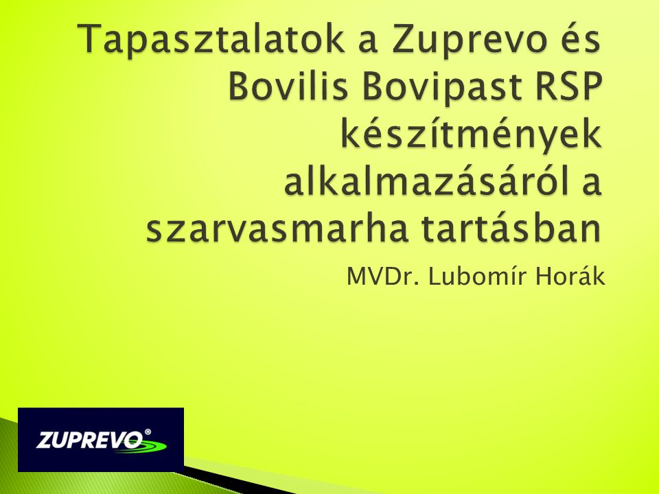 Tapasztalatok a Zuprevo és Bovilis Bovipast RSP készítmények alkalmazásáról a szarvasmarha tartásban MVDr. Lubomír Horák