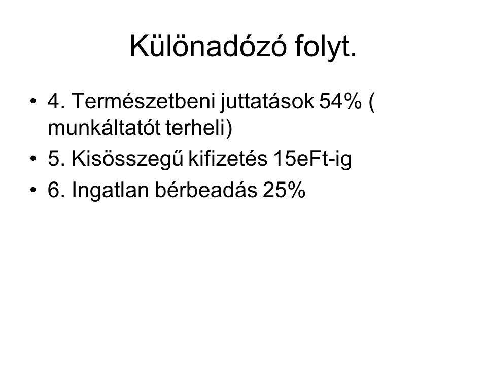 Különadózó folyt. 4. Természetbeni juttatások 54% ( munkáltatót terheli) 5. Kisösszegű kifizetés 15eFt-ig 6. Ingatlan bérbeadás 25%