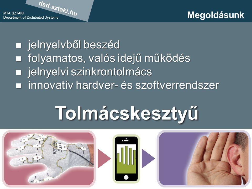 dsd.sztaki.hu MTA SZTAKI Department of Distributed Systems 10 Megoldásunk jelnyelvből beszéd jelnyelvből beszéd folyamatos, valós idejű működés folyamatos, valós idejű működés jelnyelvi szinkrontolmács jelnyelvi szinkrontolmács innovatív hardver- és szoftverrendszer innovatív hardver- és szoftverrendszer Tolmácskesztyű szinkrontolmácsgép beszéd- és halláskárosultaknak