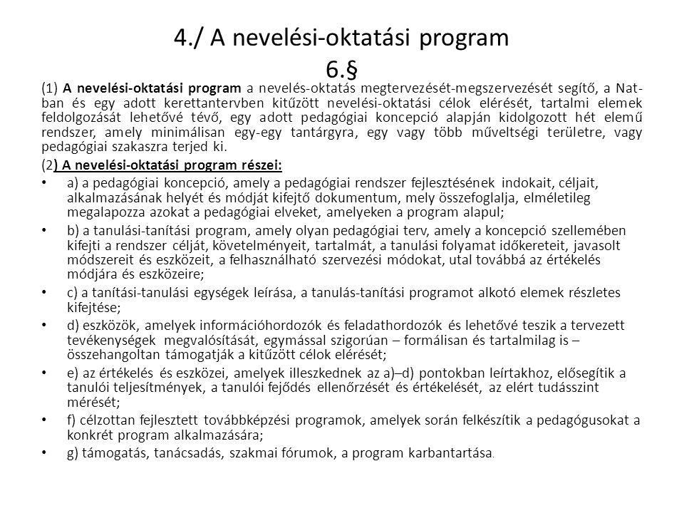 4./ A nevelési-oktatási program 6.§ (1) A nevelési-oktatási program a nevelés-oktatás megtervezését-megszervezését segítő, a Nat- ban és egy adott kerettantervben kitűzött nevelési-oktatási célok elérését, tartalmi elemek feldolgozását lehetővé tévő, egy adott pedagógiai koncepció alapján kidolgozott hét elemű rendszer, amely minimálisan egy-egy tantárgyra, egy vagy több műveltségi területre, vagy pedagógiai szakaszra terjed ki.